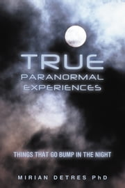 True Paranormal Experiences - Things that go bump in the night ebook by Mirian Detres PhD
