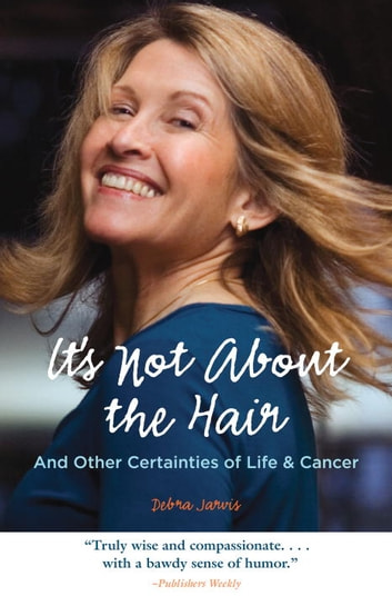 It's Not About the Hair - And Other Certainties of Life & Cancer ebook by Debra Jarvis