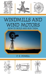 Windmills and Wind Motors - How to Build and Run Them ebook by F. E. Powell