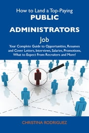 How to Land a Top-Paying Public administrators Job: Your Complete Guide to Opportunities, Resumes and Cover Letters, Interviews, Salaries, Promotions, What to Expect From Recruiters and More ebook by Rodriguez Christina