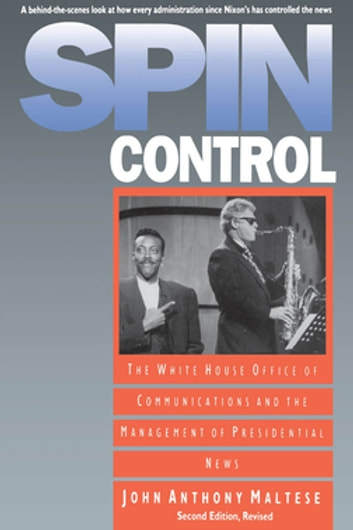 Spin Control - The White House Office of Communications and the Management of Presidential News ebook by John Anthony Maltese