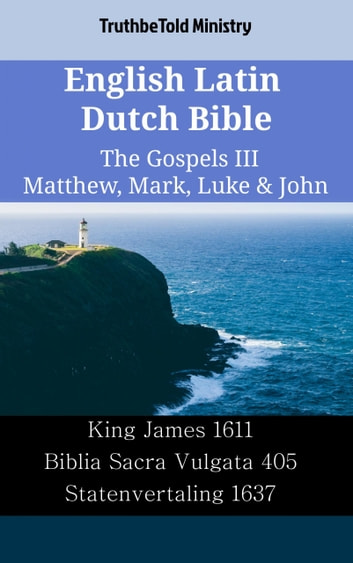 English Latin Dutch Bible - The Gospels III - Matthew, Mark, Luke & John - King James 1611 - Biblia Sacra Vulgata 405 - Statenvertaling 1637 ebook by TruthBeTold Ministry