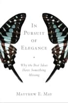In Pursuit of Elegance - Why the Best Ideas Have Something Missing ebook by Matthew E. May, Guy Kawasaki