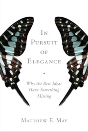 In Pursuit of Elegance - Why the Best Ideas Have Something Missing ebook by Matthew E. May,Guy Kawasaki