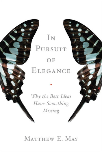 In Pursuit of Elegance - Why the Best Ideas Have Something Missing ebook by Matthew E. May