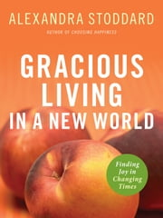 Gracious Living in a New World - Finding Joy in Changing Times ebook by Alexandra Stoddard