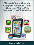 Minecraft Story Mode the Complete Adventure Game Xbox One, Wii U, PS3, Download, Unofficial Guide ebook by Josh Abbott