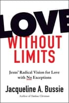 Love Without Limits - Jesus' Radical Vision for Love with No Exceptions ebook by Jacqueline A. Bussie