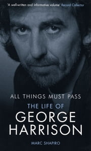All Things Must Pass - The Life of George Harrison ebook by Marc Shapiro