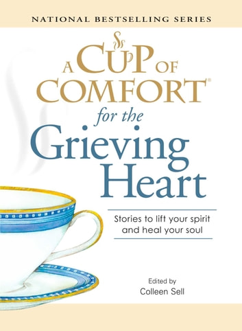 A Cup of Comfort for the Grieving Heart - Stories to lift your spirit and heal your soul ebook by Colleen Sell