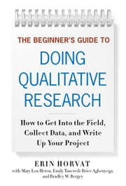 The Beginner's Guide to Doing Qualitative Research - How to Get into the Field, Collect Data, and Write Up Your Project ebook by Erin Horvat