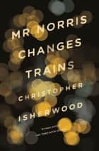 Mr Norris Changes Trains eBook by Christopher Isherwood