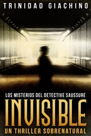 Invisible - Un thriller sobrenatural - Los Misterios del Detective Saussure, #2 ebooks by Trinidad Giachino