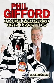 Loose Amongst the Legends - A Memoir ebook by Phil Gifford