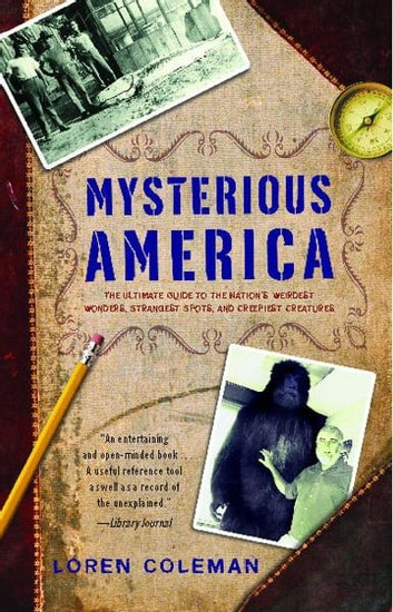 Mysterious America - The Ultimate Guide to the Nation's Weirdest Wonders, Strangest Spots, and Creepiest Creatures ebook by Loren Coleman