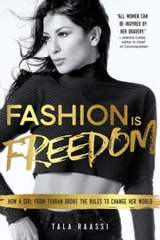 Fashion Is Freedom - How a Girl from Tehran Broke the Rules to Change her World ebook by Tala Raassi