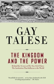 The Kingdom and the Power - Behind the Scenes at The New York Times: The Institution That Influences the World ebook by Gay Talese