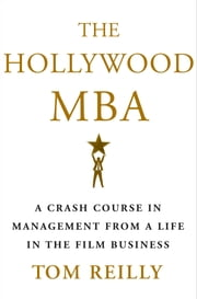 The Hollywood MBA - A Crash Course in Management from a Life in the Film Business ebook by Tom Reilly