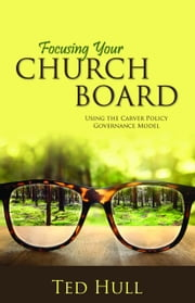 Focusing Your Church Board Using the Carver Policy Governance Model ebook by Hull, Ted