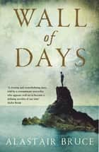 Wall Of Days ebook by Alastair Bruce