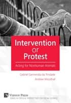 Intervention or Protest - Acting for Nonhuman Animals ebook by Gabriel Garmendia da Trindade, Andrew Woodhall