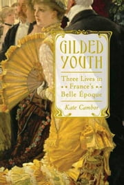 Gilded Youth - Three Lives in France's Belle Époque ebook by Kate Cambor