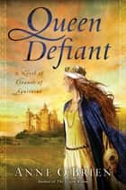 Queen Defiant - A Novel of Eleanor of Aquitaine ebook door Anne O'Brien