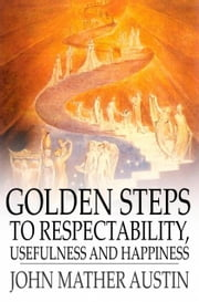 Golden Steps to Respectability, Usefulness and Happiness - Being a Series of Lectures to Youth of Both Sexes, on Character, Principles, Associates, Amusements, Religion, and Marriage ebook by John Mather Austin