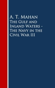 The Gulf and Inland Waters - The Navy in the Civil War III ebook by A. T. Mahan