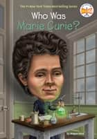 Who Was Marie Curie? ebook by Megan Stine, Who HQ, Ted Hammond