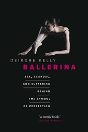 Ballerina - Sex, Scandal, and Suffering Behind the Symbol of Perfection ebook by Deirdre Kelly