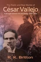 The Poetic and Real Worlds of César Vallejo (18921938) - A Struggle Between Art and Politics ebook by Robert K. Britton
