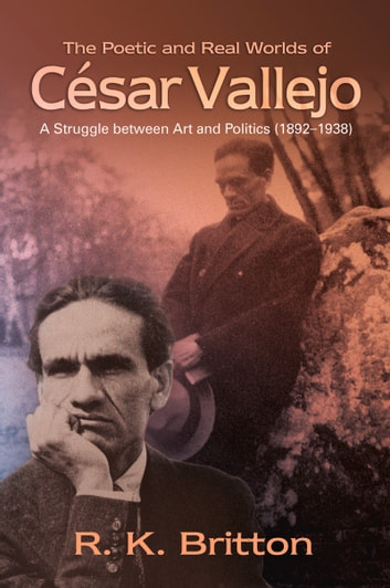 The Poetic and Real Worlds of César Vallejo (1892–1938) - A Struggle Between Art and Politics ebook by Robert K. Britton