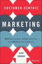 Customer-Centric Marketing - Build Relationships, Create Advocates, and Influence Your Customers ebook by Aldo Cundari