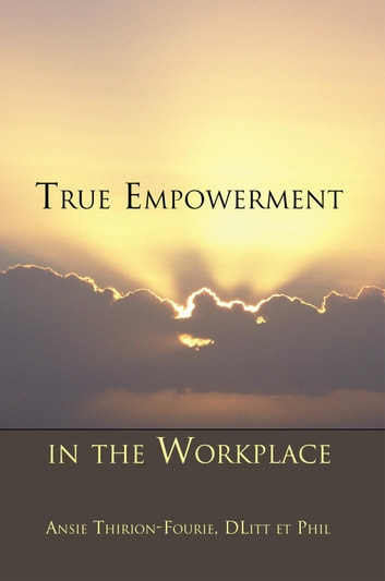 True Empowerment in the Workplace ebook by Ansie Thirion-Fourie, DLitt et Phil