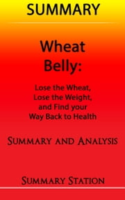 Wheat Belly: Lose the Wheat, Lose the Weight, and Find your Path Back to Health | Summary ebook by Summary Station