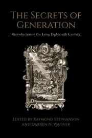 The Secrets of Generation - Reproduction in the Long Eighteenth Century ebook by Raymond Stephanson,Darren Wagner