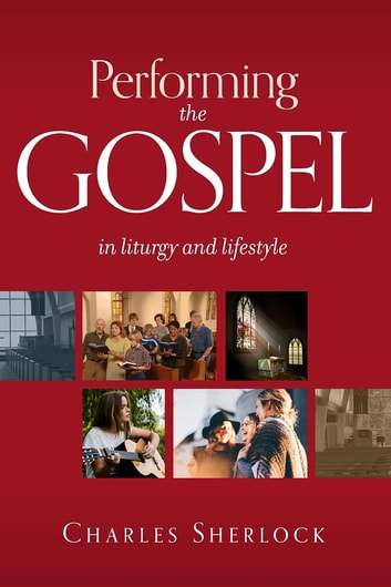 Performing the Gospel - in liturgy and lifestyle ebook by Charles Sherlock