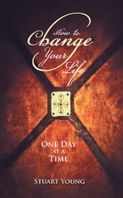 How to Change your Life - One day at a time ebook by Stuart Young
