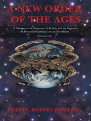 A New Order of the Ages - Volume One: A Metaphysical Blueprint of Reality and an Exposé on Powerful Reptilian/Aryan Bloodlines ebook by Collin Robert Bowling