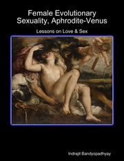 Female Evolutionary Sexuality, Aphrodite-Venus: Lessons on Love & Sex ebook by Indrajit Bandyopadhyay