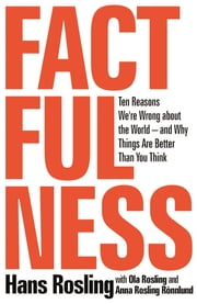 Factfulness - Ten Reasons We're Wrong About the World--and Why Things Are Better Than You Think ebook by Hans Rosling, Anna Rosling Rönnlund, Ola Rosling