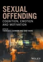 Sexual Offending - Cognition, Emotion and Motivation ebook by Theresa A. Gannon, Tony Ward