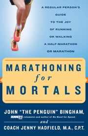 Marathoning for Mortals: A Regular Person's Guide to the Joy of Running or Walking a Half-Marathon or Marathon - A Regular Person's Guide to the Joy of Running or Walking a Half-Marathon or Marathon ebook by John Bingham,Jenny Hadfield