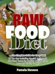 Raw Food Diet: The Complete Guide for Every Meal of the Day Including Special Recipes of Raw Food Detox for Healthy Rapid Weight Loss and Vitality Today! ebook by Pamela Stevens
