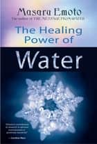 The Healing Power of Water ebook by Masaru Emoto