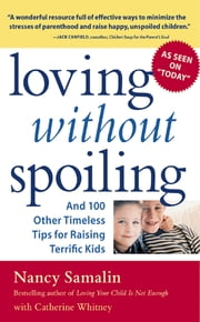 Loving without Spoiling - And 100 Other Timeless Tips for Raising Terrific Kids ebook by Nancy Samalin,Catherine Whitney