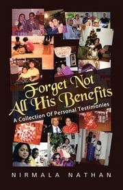Forget Not All His Benefits - A Collection Of Personal Testimonies ebook by Nirmala Nathan