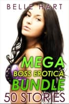 Mega Boss Erotica Bundle: 50 Stories ebook by Belle Hart