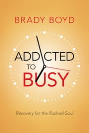 Addicted to Busy - Recovery for the Rushed Soul ebook by Brady Boyd